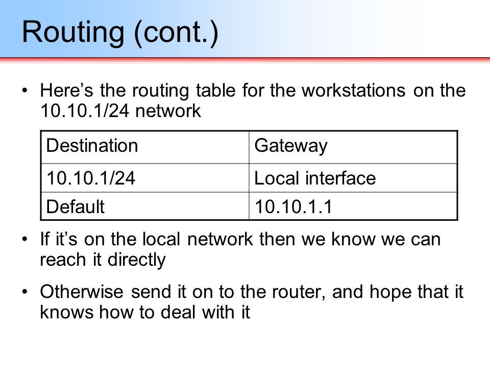 Routing (cont.) Heres the routing table for the workstations on the 10.10.1/24 network If its on the local network then we know we can reach it direct