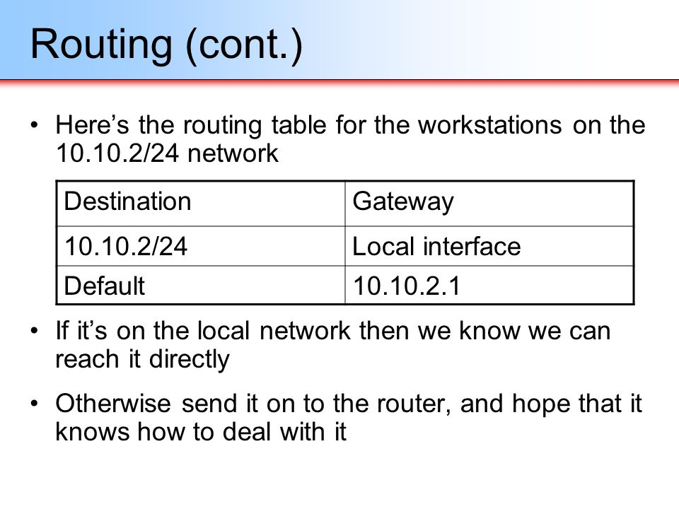 Routing (cont.) Heres the routing table for the workstations on the 10.10.2/24 network If its on the local network then we know we can reach it direct