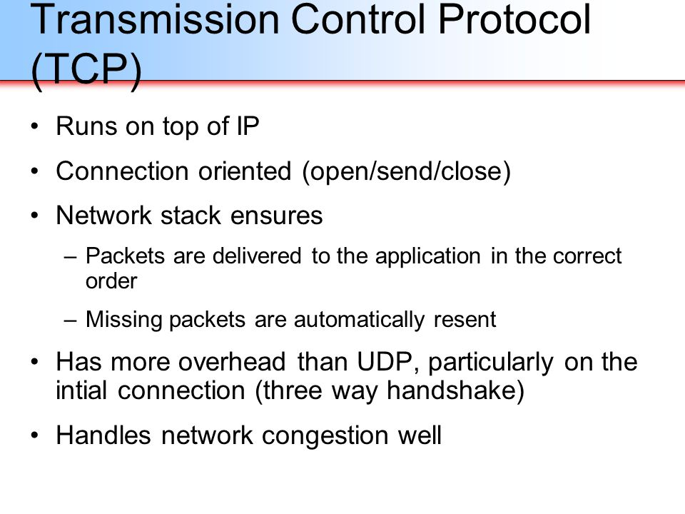 Transmission Control Protocol (TCP) Runs on top of IP Connection oriented (open/send/close) Network stack ensures –Packets are delivered to the applic