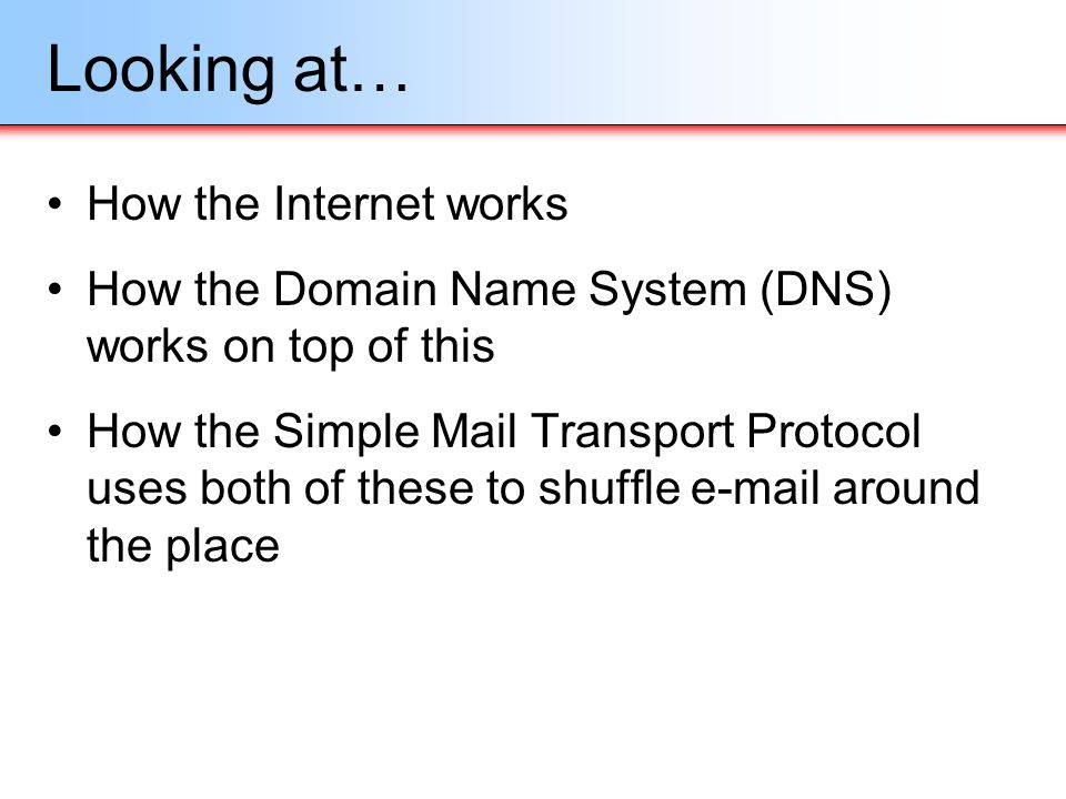 Looking at… How the Internet works How the Domain Name System (DNS) works on top of this How the Simple Mail Transport Protocol uses both of these to