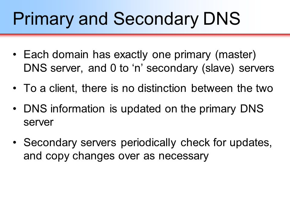 Primary and Secondary DNS Each domain has exactly one primary (master) DNS server, and 0 to n secondary (slave) servers To a client, there is no disti