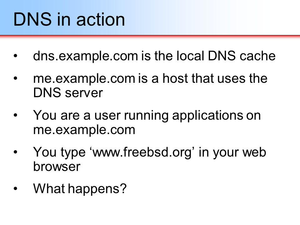 DNS in action dns.example.com is the local DNS cache me.example.com is a host that uses the DNS server You are a user running applications on me.examp
