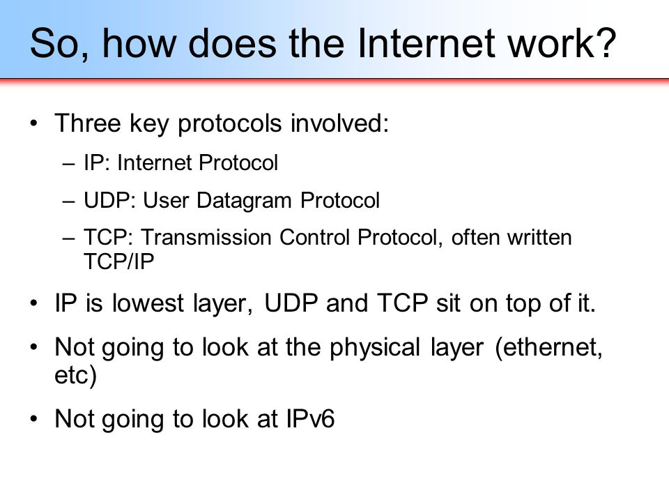 User Datagram Protocol (UDP) Runs on top of IP Connectionless, just send data –No guarantee packets will be delivered in order, the applications must deal with this –No guarantee packets will even arrive, applications must resend data as necessary –A bit like the Post Office But very low overhead