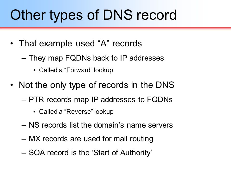 Other types of DNS record That example used A records –They map FQDNs back to IP addresses Called a Forward lookup Not the only type of records in the
