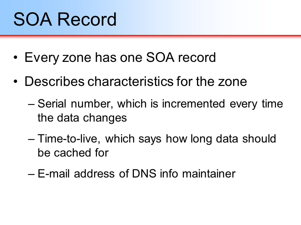 SOA Record Every zone has one SOA record Describes characteristics for the zone –Serial number, which is incremented every time the data changes –Time