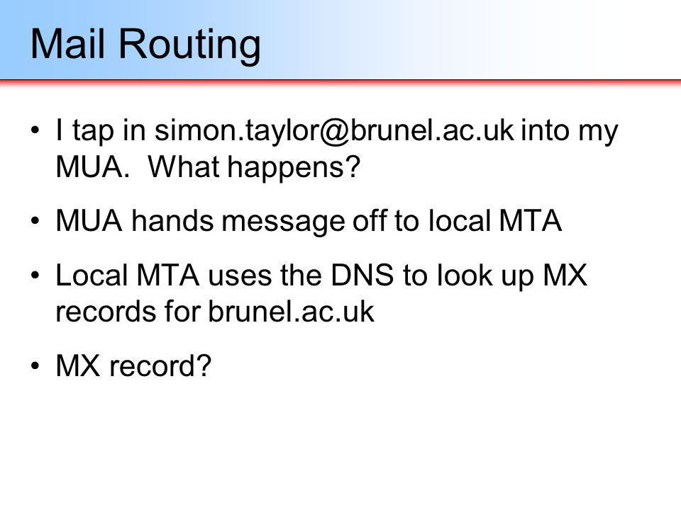 Mail Routing I tap in simon.taylor@brunel.ac.uk into my MUA. What happens? MUA hands message off to local MTA Local MTA uses the DNS to look up MX rec