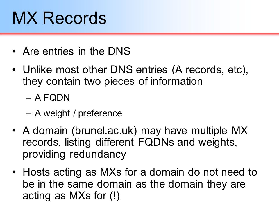MX Records Are entries in the DNS Unlike most other DNS entries (A records, etc), they contain two pieces of information –A FQDN –A weight / preferenc