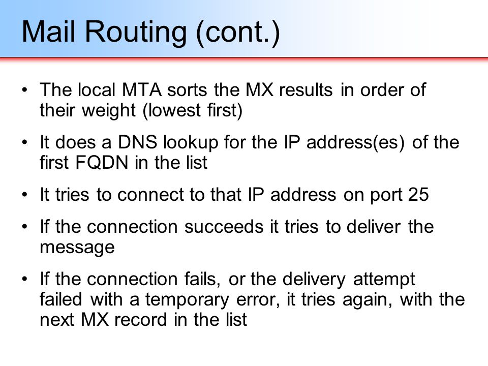 Mail Routing (cont.) The local MTA sorts the MX results in order of their weight (lowest first) It does a DNS lookup for the IP address(es) of the fir