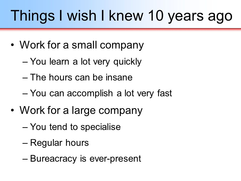 Things I wish I knew 10 years ago Work for a small company –You learn a lot very quickly –The hours can be insane –You can accomplish a lot very fast