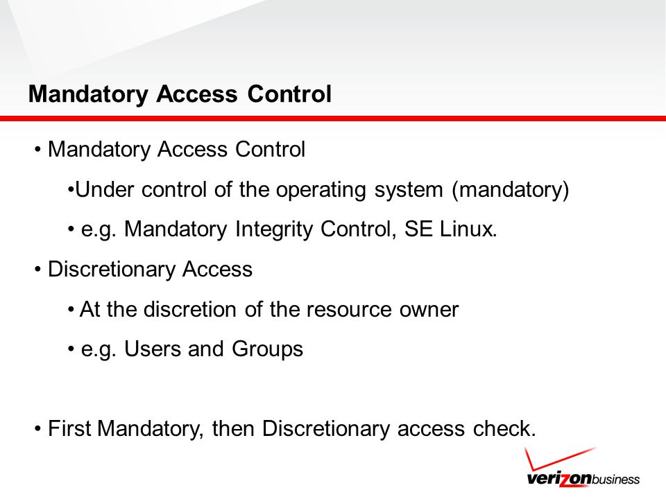 Mandatory Access Control Under control of the operating system (mandatory) e.g. Mandatory Integrity Control, SE Linux. Discretionary Access At the dis