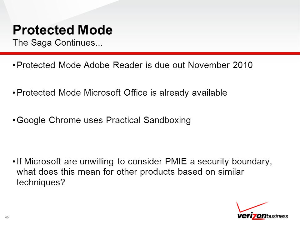 Protected Mode The Saga Continues... Protected Mode Adobe Reader is due out November 2010 Protected Mode Microsoft Office is already available Google