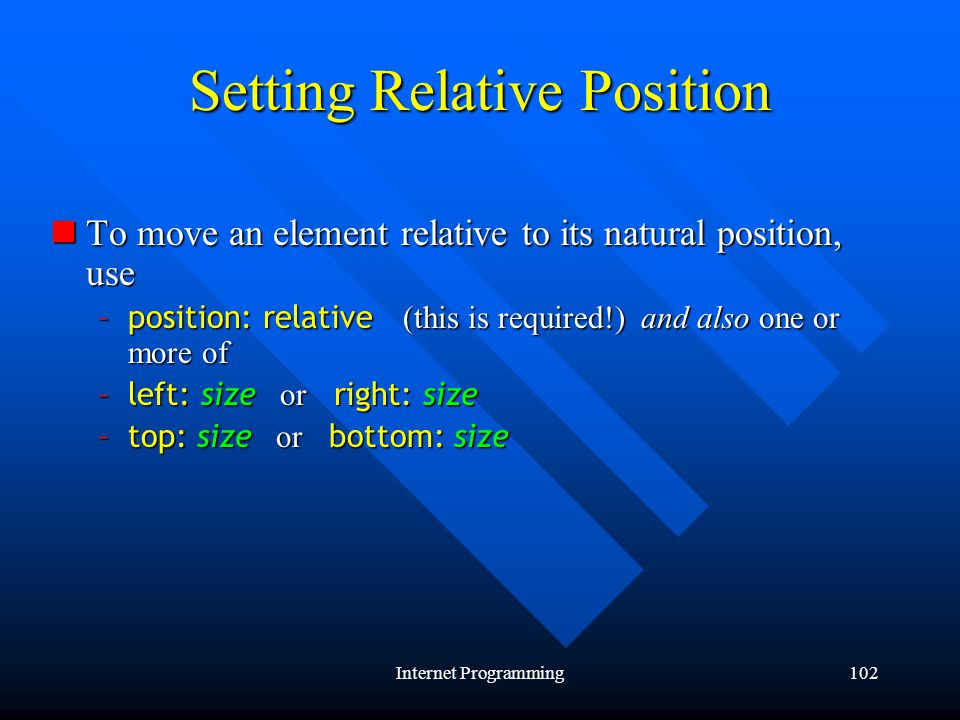 Internet Programming102 Setting Relative Position To move an element relative to its natural position, use To move an element relative to its natural position, use –position: relative (this is required!) and also one or more of –left: size or right: size –top: size or bottom: size