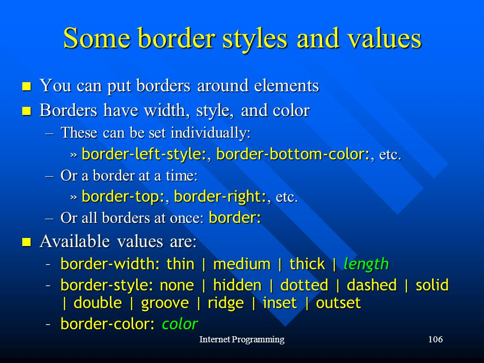Internet Programming106 Some border styles and values You can put borders around elements You can put borders around elements Borders have width, style, and color Borders have width, style, and color –These can be set individually: »border-left-style:, border-bottom-color:, etc.