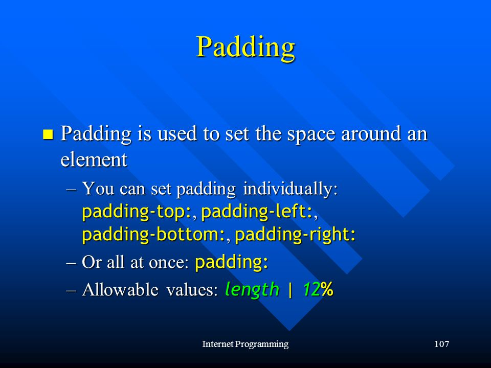 Internet Programming107 Padding Padding is used to set the space around an element Padding is used to set the space around an element –You can set padding individually: padding-top:, padding-left:, padding-bottom:, padding-right: –Or all at once: padding: –Allowable values: length | 12%