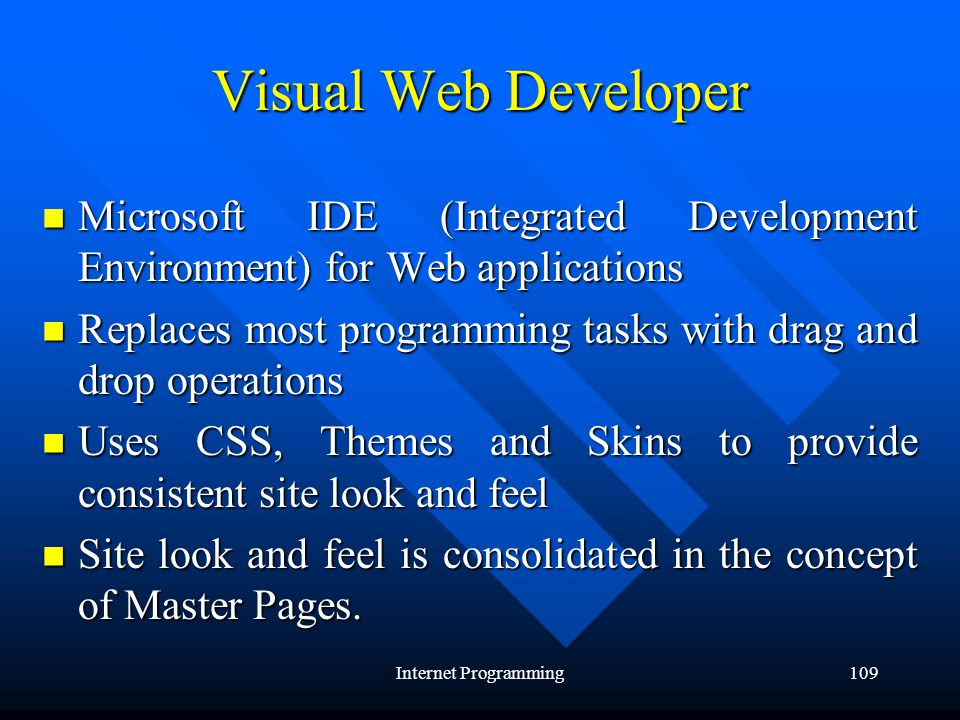 Internet Programming109 Visual Web Developer Microsoft IDE (Integrated Development Environment) for Web applications Microsoft IDE (Integrated Development Environment) for Web applications Replaces most programming tasks with drag and drop operations Replaces most programming tasks with drag and drop operations Uses CSS, Themes and Skins to provide consistent site look and feel Uses CSS, Themes and Skins to provide consistent site look and feel Site look and feel is consolidated in the concept of Master Pages.
