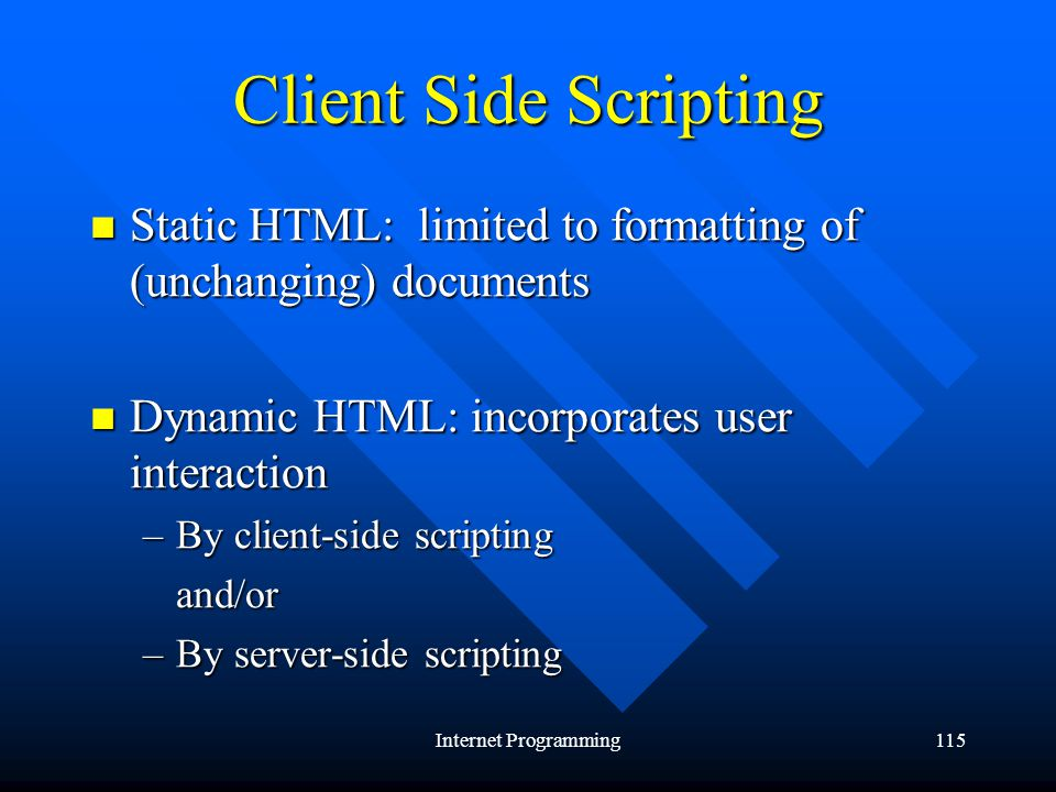 Internet Programming115 Client Side Scripting Static HTML: limited to formatting of (unchanging) documents Static HTML: limited to formatting of (unchanging) documents Dynamic HTML: incorporates user interaction Dynamic HTML: incorporates user interaction –By client-side scripting and/or –By server-side scripting