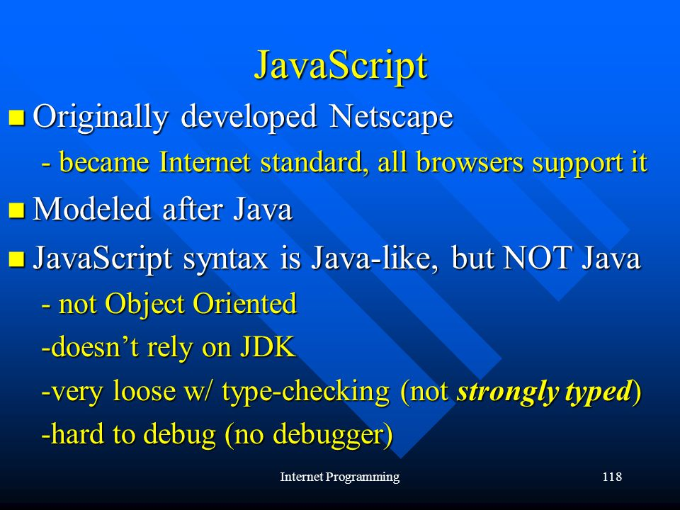 Internet Programming118 JavaScript Originally developed Netscape Originally developed Netscape - became Internet standard, all browsers support it Modeled after Java Modeled after Java JavaScript syntax is Java-like, but NOT Java JavaScript syntax is Java-like, but NOT Java - not Object Oriented -doesnt rely on JDK -very loose w/ type-checking (not strongly typed) -hard to debug (no debugger)