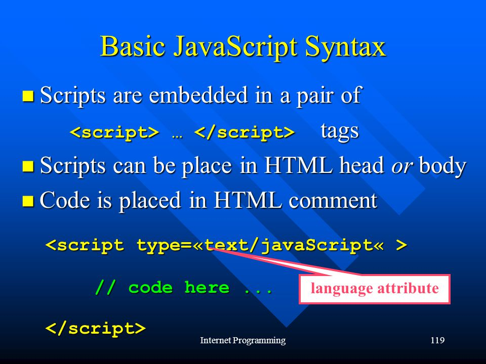 Internet Programming119 Basic JavaScript Syntax Scripts are embedded in a pair of Scripts are embedded in a pair of … tags … tags Scripts can be place in HTML head or body Scripts can be place in HTML head or body Code is placed in HTML comment Code is placed in HTML comment // code here...