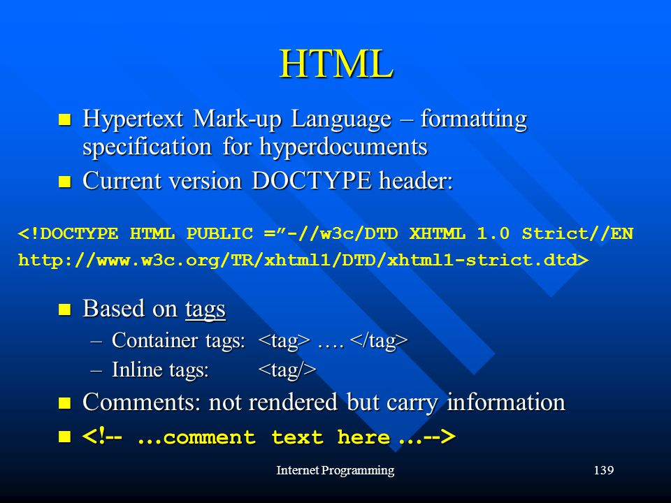 Internet Programming139 HTML Hypertext Mark-up Language – formatting specification for hyperdocuments Hypertext Mark-up Language – formatting specification for hyperdocuments Current version DOCTYPE header: Current version DOCTYPE header: Based on tags Based on tags –Container tags: ….