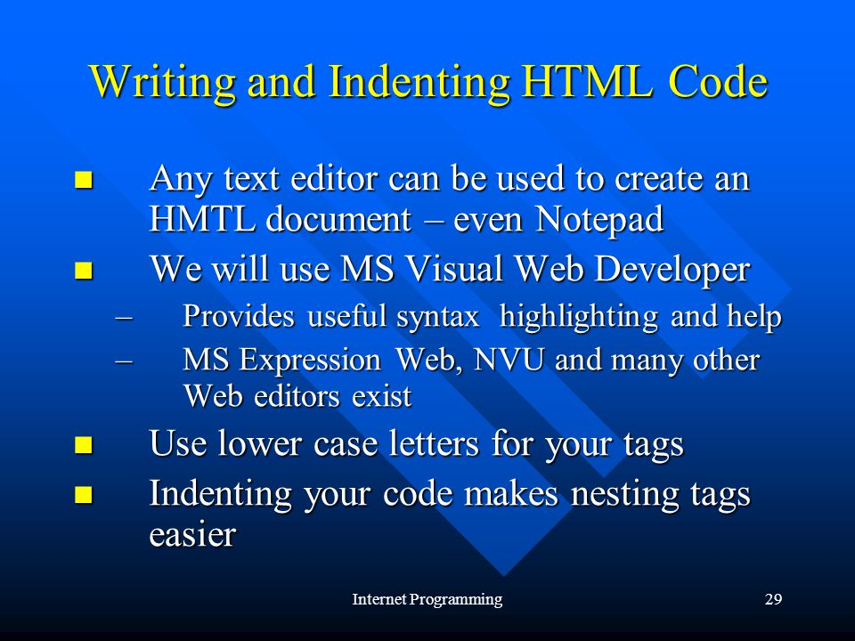Internet Programming29 Writing and Indenting HTML Code Any text editor can be used to create an HMTL document – even Notepad Any text editor can be used to create an HMTL document – even Notepad We will use MS Visual Web Developer We will use MS Visual Web Developer –Provides useful syntax highlighting and help –MS Expression Web, NVU and many other Web editors exist Use lower case letters for your tags Use lower case letters for your tags Indenting your code makes nesting tags easier Indenting your code makes nesting tags easier