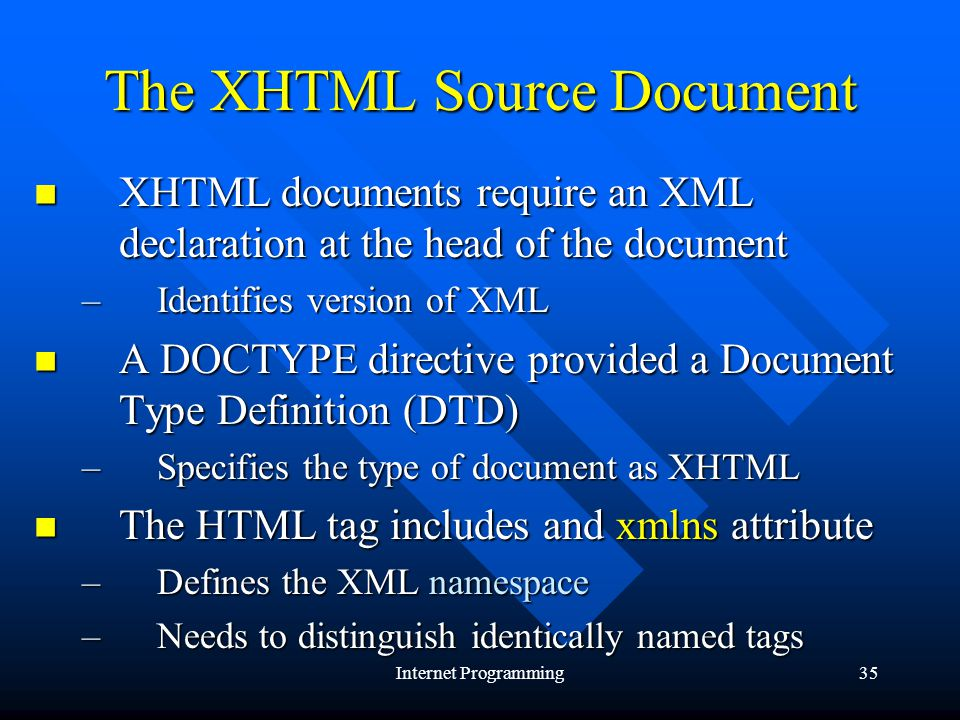 Internet Programming35 The XHTML Source Document XHTML documents require an XML declaration at the head of the document XHTML documents require an XML declaration at the head of the document –Identifies version of XML A DOCTYPE directive provided a Document Type Definition (DTD) A DOCTYPE directive provided a Document Type Definition (DTD) –Specifies the type of document as XHTML The HTML tag includes and xmlns attribute The HTML tag includes and xmlns attribute –Defines the XML namespace –Needs to distinguish identically named tags