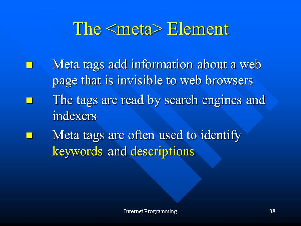 Internet Programming38 The Element Meta tags add information about a web page that is invisible to web browsers Meta tags add information about a web page that is invisible to web browsers The tags are read by search engines and indexers The tags are read by search engines and indexers Meta tags are often used to identify keywords and descriptions Meta tags are often used to identify keywords and descriptions