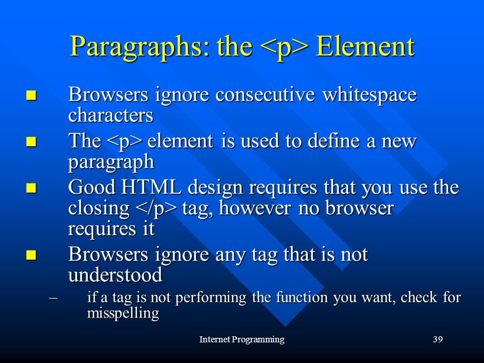 Internet Programming39 Paragraphs: the Element Browsers ignore consecutive whitespace characters Browsers ignore consecutive whitespace characters The element is used to define a new paragraph The element is used to define a new paragraph Good HTML design requires that you use the closing tag, however no browser requires it Good HTML design requires that you use the closing tag, however no browser requires it Browsers ignore any tag that is not understood Browsers ignore any tag that is not understood –if a tag is not performing the function you want, check for misspelling