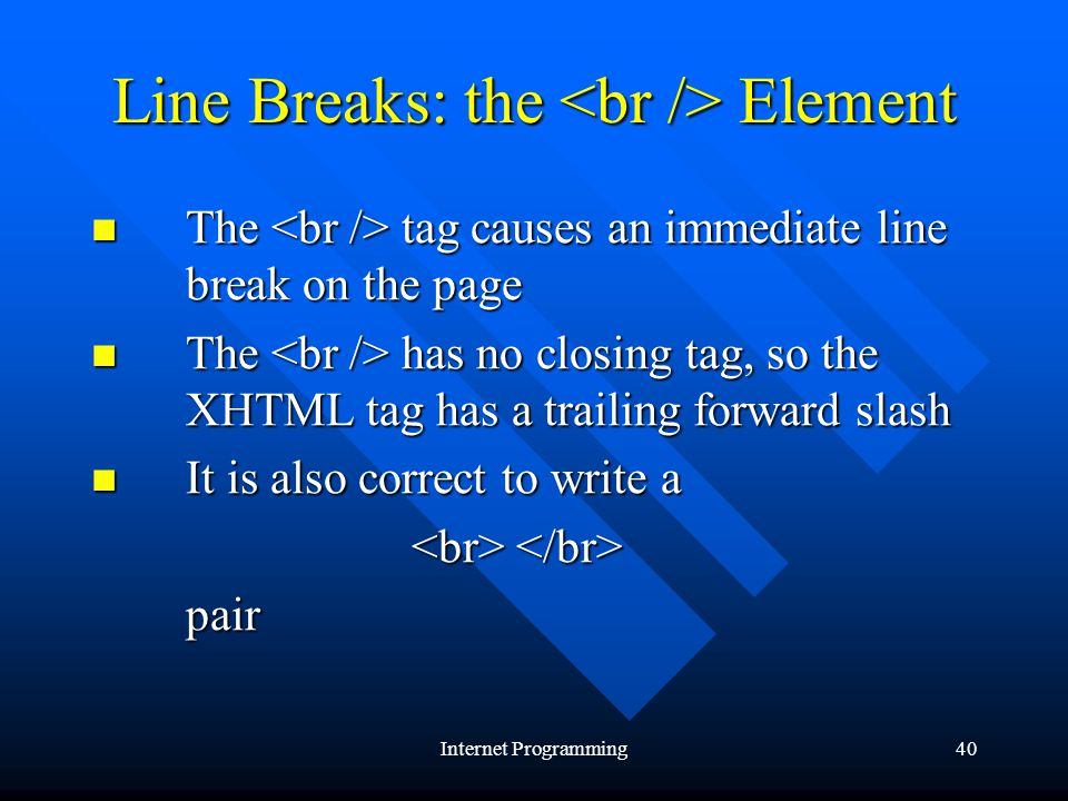 Internet Programming40 Line Breaks: the Element The tag causes an immediate line break on the page The tag causes an immediate line break on the page The has no closing tag, so the XHTML tag has a trailing forward slash The has no closing tag, so the XHTML tag has a trailing forward slash It is also correct to write a It is also correct to write a pair