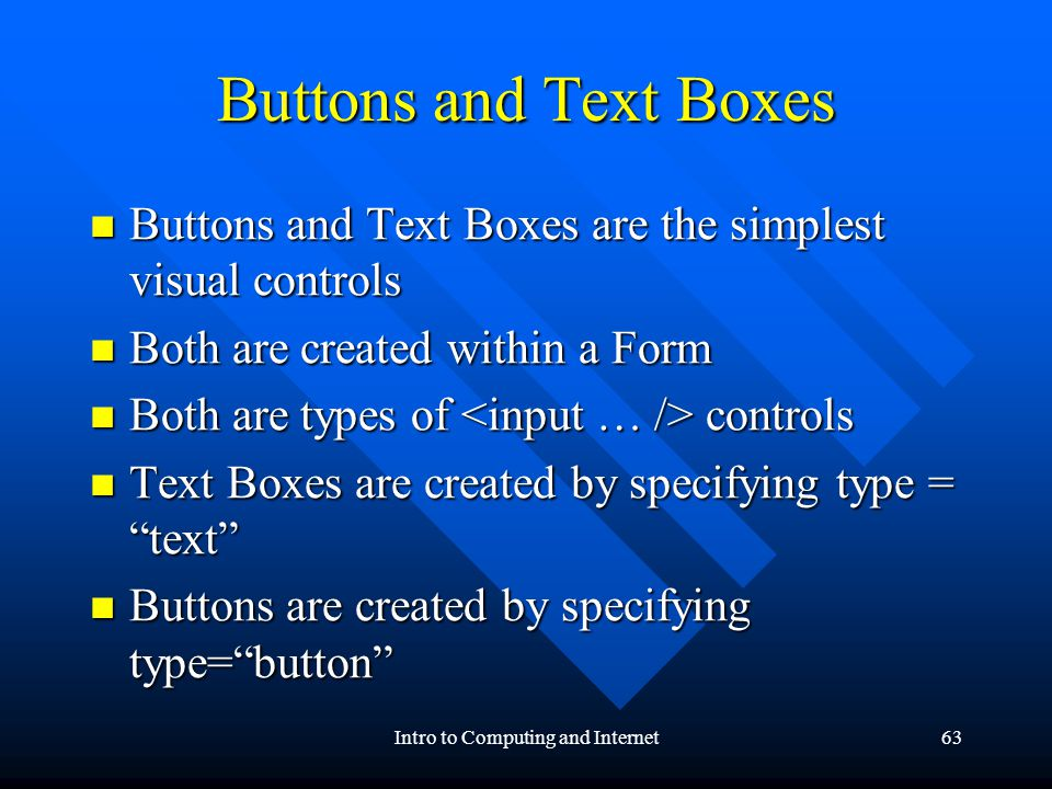 Intro to Computing and Internet63 Buttons and Text Boxes Buttons and Text Boxes are the simplest visual controls Buttons and Text Boxes are the simplest visual controls Both are created within a Form Both are created within a Form Both are types of controls Both are types of controls Text Boxes are created by specifying type = text Text Boxes are created by specifying type = text Buttons are created by specifying type=button Buttons are created by specifying type=button