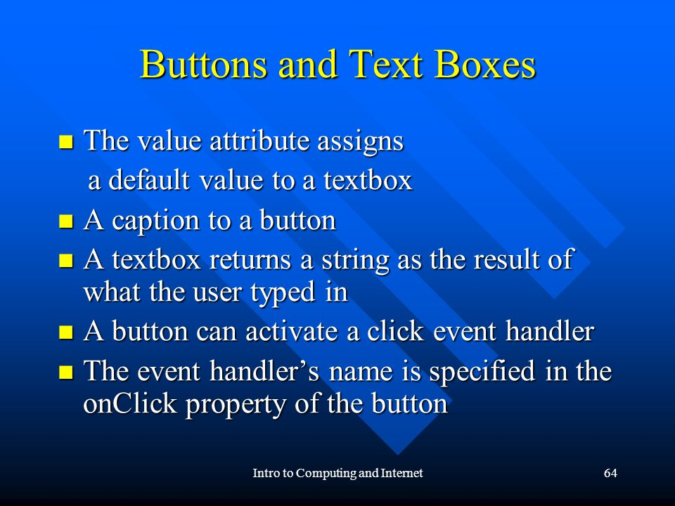 Intro to Computing and Internet64 Buttons and Text Boxes The value attribute assigns The value attribute assigns a default value to a textbox a default value to a textbox A caption to a button A caption to a button A textbox returns a string as the result of what the user typed in A textbox returns a string as the result of what the user typed in A button can activate a click event handler A button can activate a click event handler The event handlers name is specified in the onClick property of the button The event handlers name is specified in the onClick property of the button