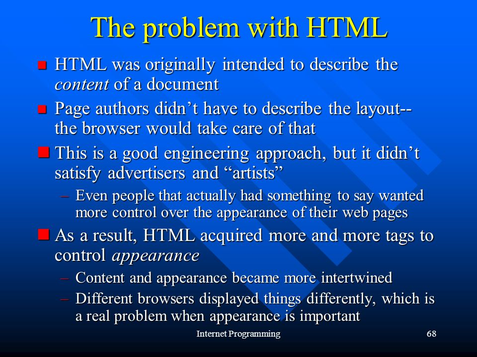 Internet Programming68 The problem with HTML HTML was originally intended to describe the content of a document HTML was originally intended to describe the content of a document Page authors didnt have to describe the layout-- the browser would take care of that Page authors didnt have to describe the layout-- the browser would take care of that This is a good engineering approach, but it didnt satisfy advertisers and artists This is a good engineering approach, but it didnt satisfy advertisers and artists –Even people that actually had something to say wanted more control over the appearance of their web pages As a result, HTML acquired more and more tags to control appearance As a result, HTML acquired more and more tags to control appearance –Content and appearance became more intertwined –Different browsers displayed things differently, which is a real problem when appearance is important