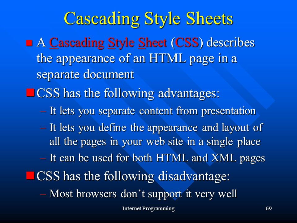 Internet Programming69 Cascading Style Sheets A Cascading Style Sheet (CSS) describes the appearance of an HTML page in a separate document A Cascading Style Sheet (CSS) describes the appearance of an HTML page in a separate document CSS has the following advantages: CSS has the following advantages: –It lets you separate content from presentation –It lets you define the appearance and layout of all the pages in your web site in a single place –It can be used for both HTML and XML pages CSS has the following disadvantage: CSS has the following disadvantage: –Most browsers dont support it very well
