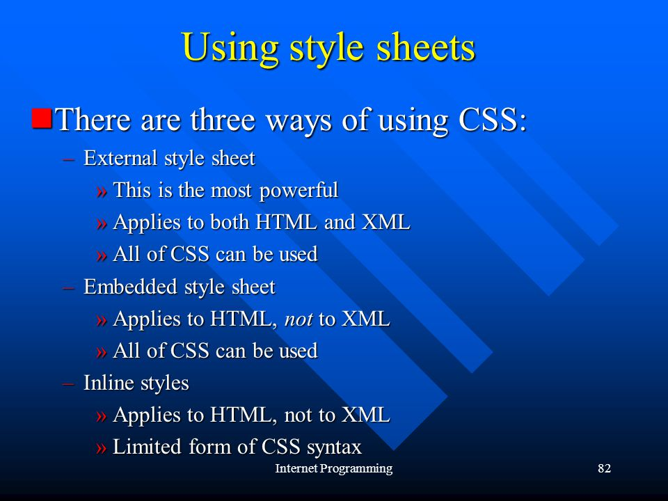 Internet Programming82 Using style sheets There are three ways of using CSS: There are three ways of using CSS: –External style sheet »This is the most powerful »Applies to both HTML and XML »All of CSS can be used –Embedded style sheet »Applies to HTML, not to XML »All of CSS can be used –Inline styles »Applies to HTML, not to XML »Limited form of CSS syntax