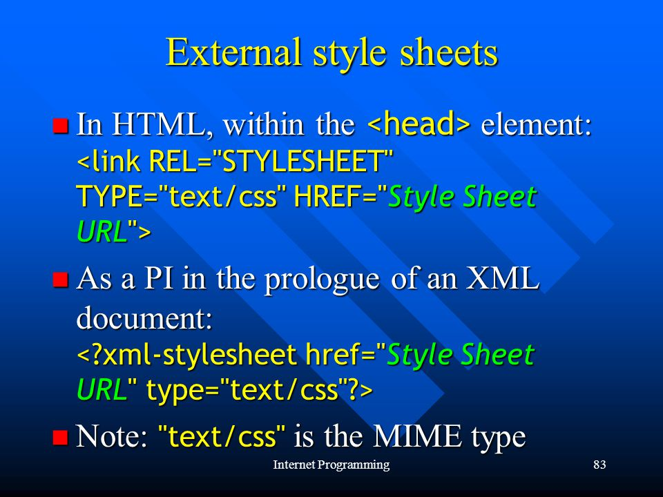 Internet Programming83 External style sheets In HTML, within the element: In HTML, within the element: As a PI in the prologue of an XML document: As a PI in the prologue of an XML document: Note: text/css is the MIME type Note: text/css is the MIME type