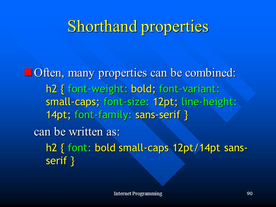 Internet Programming90 Shorthand properties Often, many properties can be combined: Often, many properties can be combined: h2 { font-weight: bold; font-variant: small-caps; font-size: 12pt; line-height: 14pt; font-family: sans-serif } h2 { font-weight: bold; font-variant: small-caps; font-size: 12pt; line-height: 14pt; font-family: sans-serif } can be written as: can be written as: h2 { font: bold small-caps 12pt/14pt sans- serif } h2 { font: bold small-caps 12pt/14pt sans- serif }