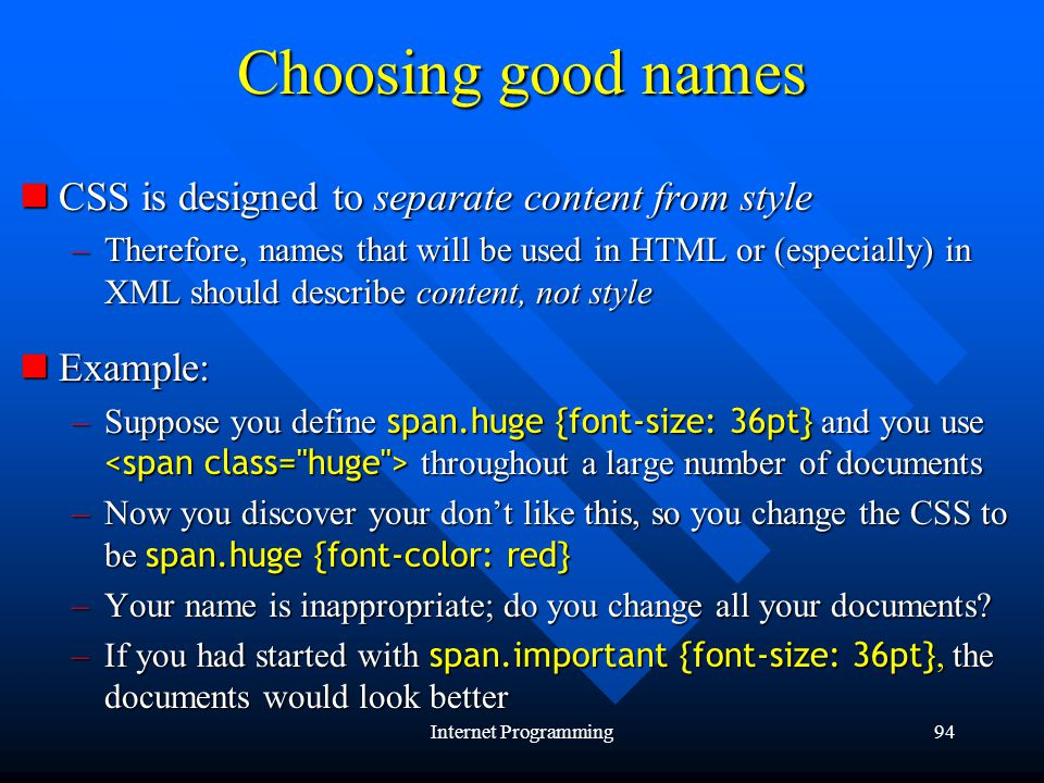 Internet Programming94 Choosing good names CSS is designed to separate content from style CSS is designed to separate content from style –Therefore, names that will be used in HTML or (especially) in XML should describe content, not style Example: Example: –Suppose you define span.huge {font-size: 36pt} and you use throughout a large number of documents –Now you discover your dont like this, so you change the CSS to be span.huge {font-color: red} –Your name is inappropriate; do you change all your documents.