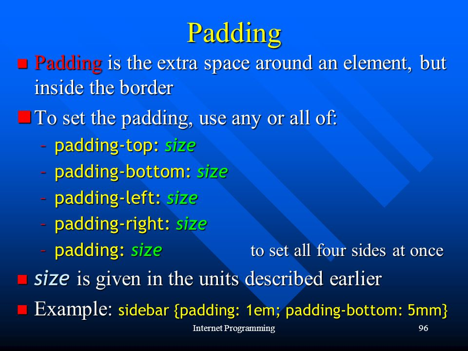 Internet Programming96Padding Padding is the extra space around an element, but inside the border Padding is the extra space around an element, but inside the border To set the padding, use any or all of: To set the padding, use any or all of: –padding-top: size –padding-bottom: size –padding-left: size –padding-right: size –padding: size to set all four sides at once size is given in the units described earlier size is given in the units described earlier Example: sidebar {padding: 1em; padding-bottom: 5mm} Example: sidebar {padding: 1em; padding-bottom: 5mm}
