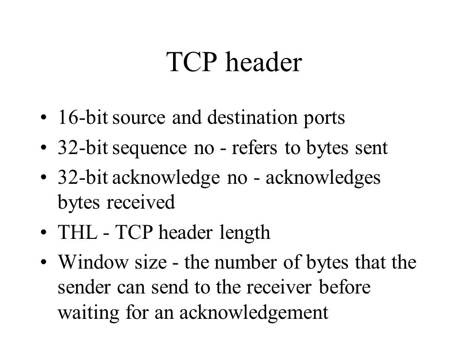 TCP header 16-bit source and destination ports 32-bit sequence no - refers to bytes sent 32-bit acknowledge no - acknowledges bytes received THL - TCP header length Window size - the number of bytes that the sender can send to the receiver before waiting for an acknowledgement
