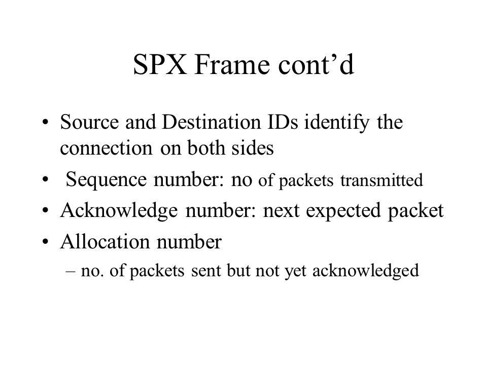 SPX Frame contd Source and Destination IDs identify the connection on both sides Sequence number: no of packets transmitted Acknowledge number: next e