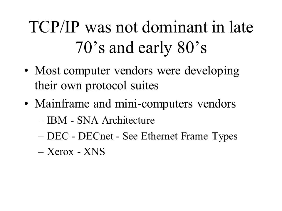 TCP/IP was not dominant in late 70s and early 80s Most computer vendors were developing their own protocol suites Mainframe and mini-computers vendors –IBM - SNA Architecture –DEC - DECnet - See Ethernet Frame Types –Xerox - XNS