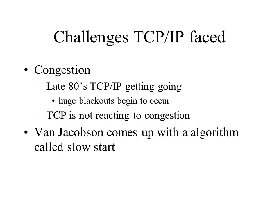 Challenges TCP/IP faced Congestion –Late 80s TCP/IP getting going huge blackouts begin to occur –TCP is not reacting to congestion Van Jacobson comes up with a algorithm called slow start