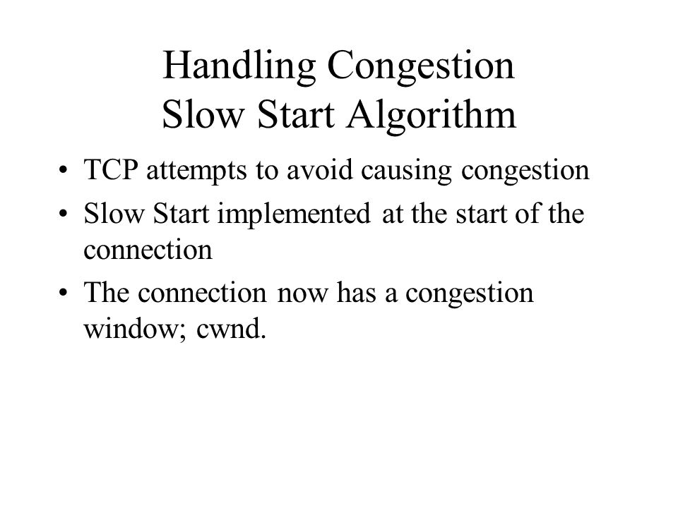 Handling Congestion Slow Start Algorithm TCP attempts to avoid causing congestion Slow Start implemented at the start of the connection The connection now has a congestion window; cwnd.