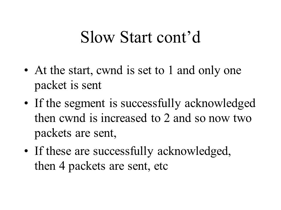 Slow Start contd At the start, cwnd is set to 1 and only one packet is sent If the segment is successfully acknowledged then cwnd is increased to 2 and so now two packets are sent, If these are successfully acknowledged, then 4 packets are sent, etc
