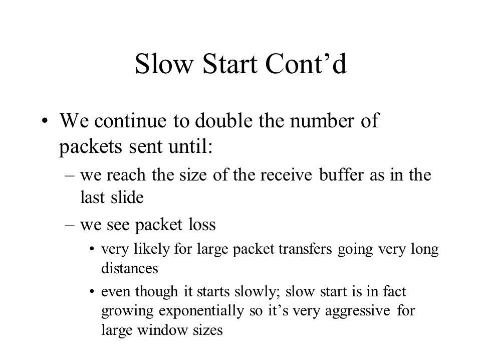 Slow Start Contd We continue to double the number of packets sent until: –we reach the size of the receive buffer as in the last slide –we see packet