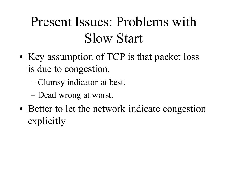 Present Issues: Problems with Slow Start Key assumption of TCP is that packet loss is due to congestion. –Clumsy indicator at best. –Dead wrong at wor