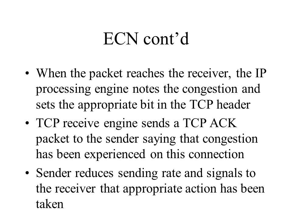 ECN contd When the packet reaches the receiver, the IP processing engine notes the congestion and sets the appropriate bit in the TCP header TCP receive engine sends a TCP ACK packet to the sender saying that congestion has been experienced on this connection Sender reduces sending rate and signals to the receiver that appropriate action has been taken