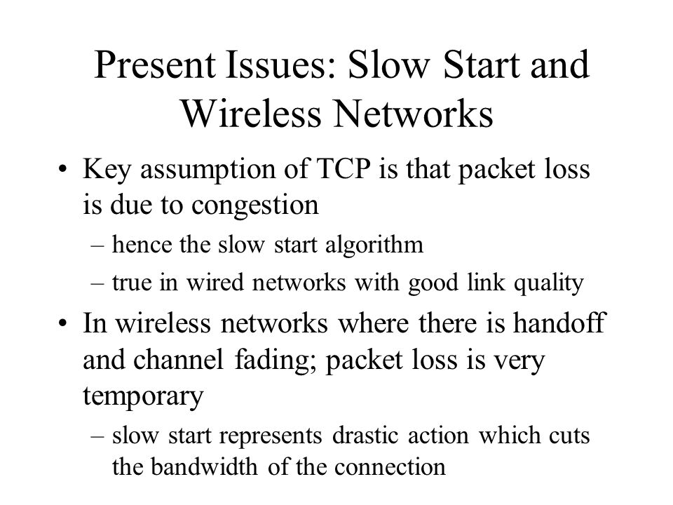Present Issues: Slow Start and Wireless Networks Key assumption of TCP is that packet loss is due to congestion –hence the slow start algorithm –true in wired networks with good link quality In wireless networks where there is handoff and channel fading; packet loss is very temporary –slow start represents drastic action which cuts the bandwidth of the connection