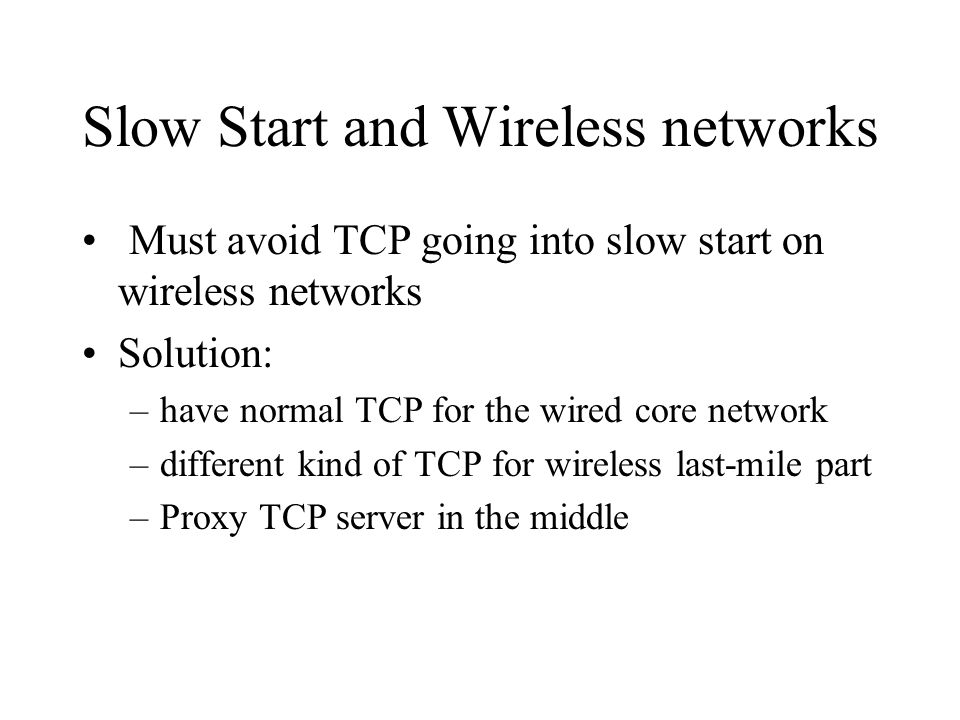 Slow Start and Wireless networks Must avoid TCP going into slow start on wireless networks Solution: –have normal TCP for the wired core network –different kind of TCP for wireless last-mile part –Proxy TCP server in the middle