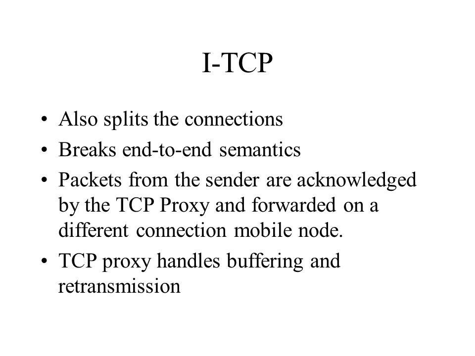 I-TCP Also splits the connections Breaks end-to-end semantics Packets from the sender are acknowledged by the TCP Proxy and forwarded on a different connection mobile node.