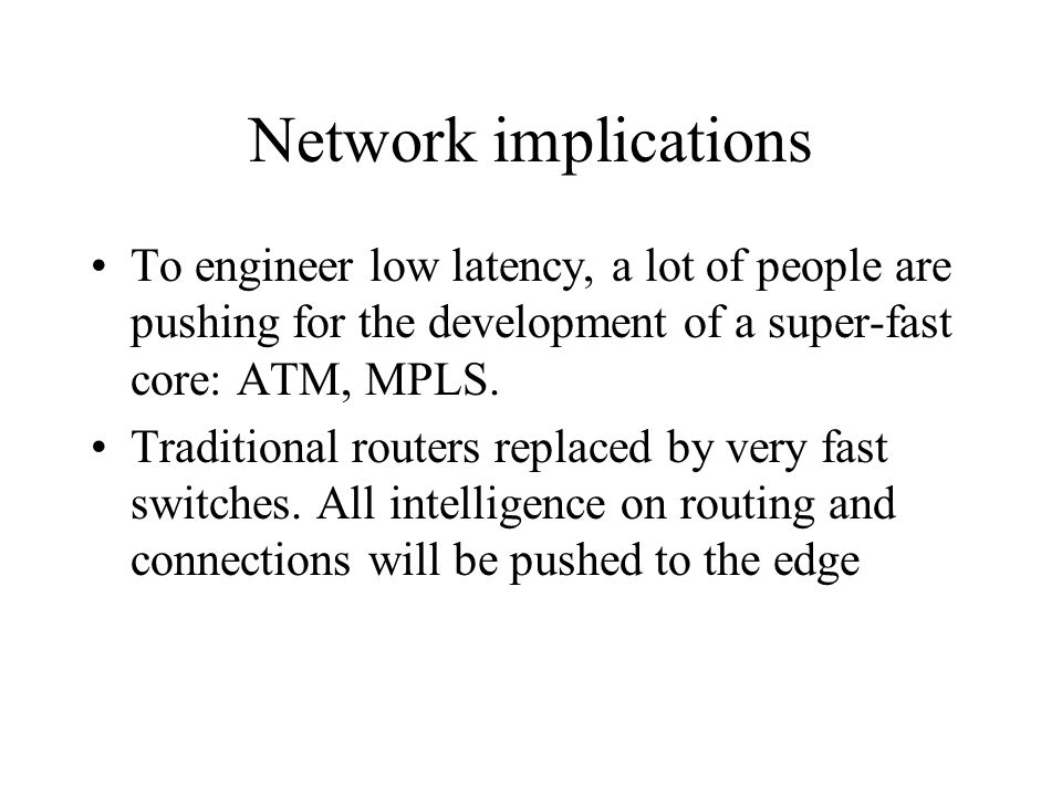 Network implications To engineer low latency, a lot of people are pushing for the development of a super-fast core: ATM, MPLS.